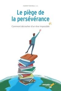 Isabelle Falardeau - Le piège de la persévérance - Comment décrocher d'un rêve impossible.