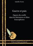 Isabelle Favre - Guerre et paix - Figures du conflit dans les littératures et films francophones.