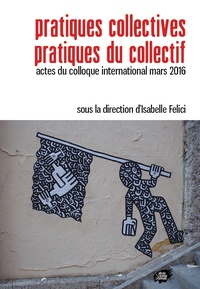 Isabelle Felici - Pratiques collectives - Pratiques du collectif - Actes du colloque international mars 2016.