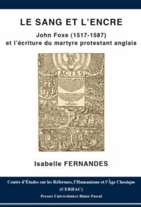 Isabelle Fernandes - Le sang et l'encre - John Foxe (1517-1587) et l'écriture du martyre protestant anglais.