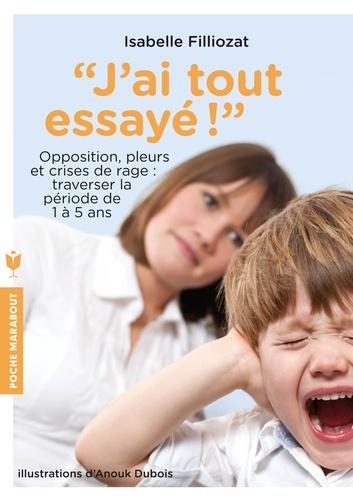 Isabelle Filliozat - J'ai tout essayé ! - Opposition, pleurs et crises de rage : traverser sans dommage la période de 1 à 5 ans.