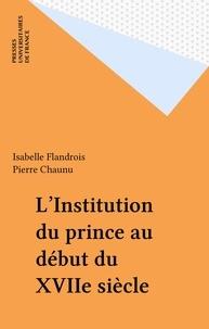 Isabelle Flandrois - L'institution du prince au debut du xviie siecle.