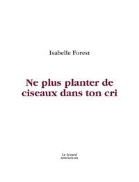 Isabelle Forest - Ne plus planter de ciseaux dans ton cri.