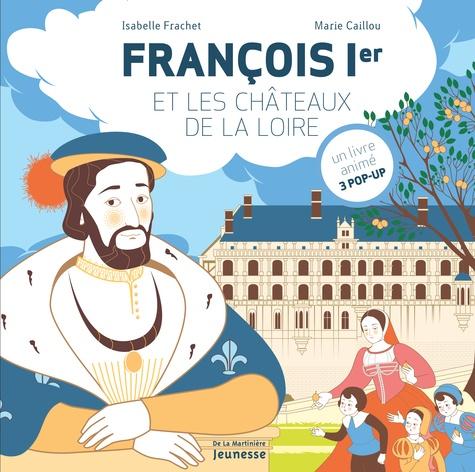 Isabelle Frachet et Marie Caillou - François Ier et les châteaux de la Loire - Un livre animé, 3 pop-up.
