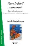 Isabelle Godard Auray - Vivre le deuil autrement - La relation de soins : un espace de transition et d'accompagnement.