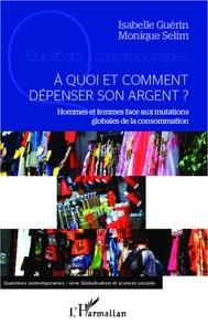 Isabelle Guérin et Monique Sélim - A quoi et comment dépenser son argent ? - Hommes et femmes face aux mutations globales de la consommation.