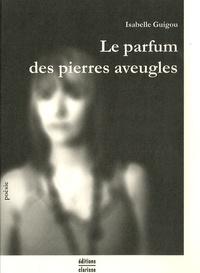 Isabelle Guigou - Le parfum des pierres aveugles.