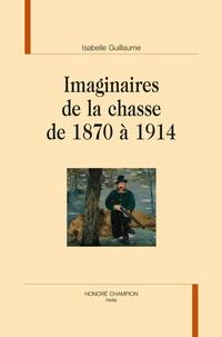 Isabelle Guillaume - Imaginaires de la chasse de 1870 à 1914.