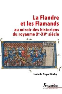 Isabelle Guyot-Bachy - La Flandre et les Flamands au miroir des historiens du royaume (Xe-XVe siècle).