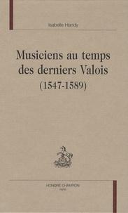 Isabelle Handy - Musiciens au temps des derniers Valois (1547-1589).