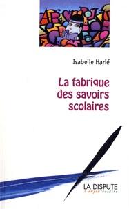 Isabelle Harlé - La fabrique des savoirs scolaires.