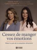 Isabelle Huot et Catherine Sénécal - Cessez de manger vos émotions - Briser le cycle de la compulsion alimentaire.
