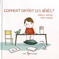 Isabelle Jameson et Maud Legrand - Comment on fait les bébés ?.