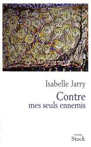 Isabelle Jarry - Contre mes seuls ennemis.