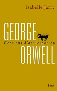 Isabelle Jarry - George Orwell, 100 ans d'anticipation.