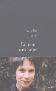 Isabelle Jarry - J'ai nom sans bruit.
