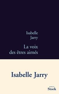 Isabelle Jarry - La voix des êtres aimés.