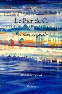 Isabelle Junca et Abdallah Sadouk - Le Pier de C. ou La mer regarde.