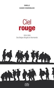 Isabelle Kaanen-Vandenbulcke - Ciel rouge - 1914-1918, des Belges réfugiés en Normandie.