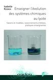 Isabelle Kermen - Enseigner l'évolution des systèmes chimiques au lycée - Savoirs et modèles, raisonnements d'élèves, pratiques enseignantes.