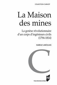 Isabelle Laboulais - La maison des mines - La genèse d'un corps révolutionnaire d'un corps d'ingénieurs civils (1794-1814).