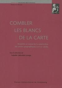 Isabelle Laboulais-Lesage - Combler les blancs de la carte - Modalités et enjeux de la construction des savoirs géographiques, 17e-20e siècle.
