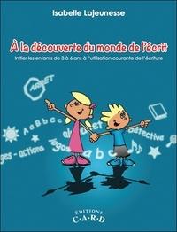 Isabelle Lajeunesse - A la découverte du monde de l'écrit - Initier les enfants de 3 à 6 ans à l'utilisation courante de l'écriture.