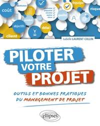Isabelle Laurent Collin - Piloter votre projet - Outils et bonnes pratiques du management de projet.