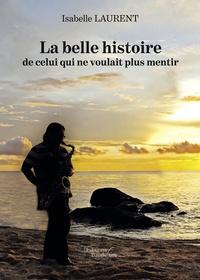 Isabelle Laurent - La belle histoire de celui qui ne voulait plus mentir.