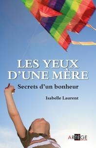 Isabelle Laurent - Les yeux d'une mère - Secrets d'un bonheur.