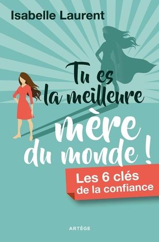 Isabelle Laurent - Tu es la meilleure mère du monde ! - Les 6 clés de la confiance.