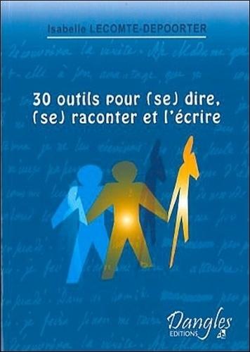 Isabelle Lecomte-Depoorter - 30 outils pour (se) dire, (se) raconter et l'écrire.