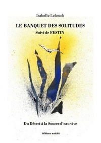 Isabelle Lelouch - Le Banquet des solitudes - Suivi de Festin. Du Désert à la Source d'eau vive.