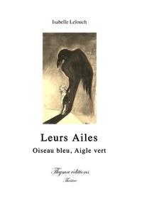 Isabelle Lelouch - Leurs ailes : oiseau bleu, aigle vert - Leurs ailes : oiseau bleu, aigle vert.