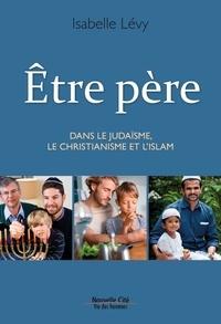Isabelle Lévy - Etre père - Dans le judasme, le christianisme et l'islam.
