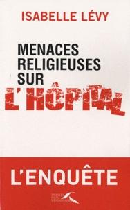 Isabelle Lévy - Menaces religieuses sur l'hôpital.