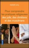 Isabelle Lévy - Pour comprendre les pratiques religieuses des juifs des chrétiens et des musulmans.