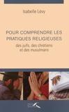Isabelle Lévy - Pour comprendre les pratiques religieuses des juifs, des chrétiens et des musulmans.