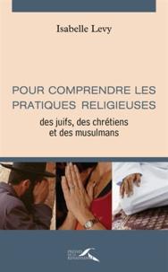Isabelle Lévy - Pour comprendre les pratiques religieuses des juïfs, des chrétiens et des musulmans.