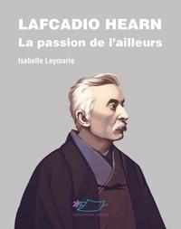 Isabelle Leymarie - Lafcadio Hearn - La passion de l'ailleurs.