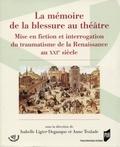 Isabelle Ligier-Degauque et Anne Teulade - La mémoire de la blessure au théâtre - Mise en fiction et interrogation du traumatisme de la Renaissance au XXIe siècle.