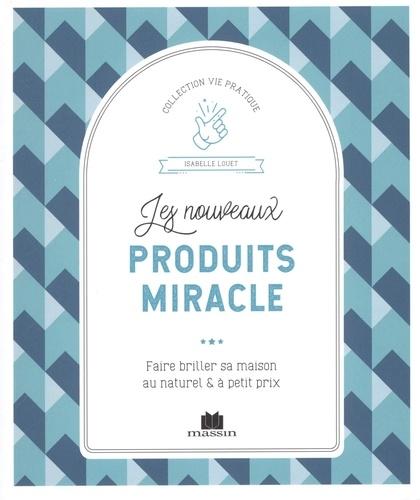 Isabelle Louet - Les nouveaux produits miracle - Faire briller sa maison au naturel & à petit prix.
