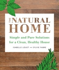 Isabelle Louet et Sylvie Fabre - The Natural Home - Simple, Pure Cleaning Solutions and Recipes for a Healthy House.