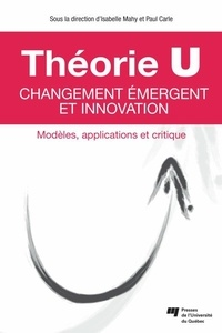 Isabelle Mahy et Paul Carle - Théorie U : changement émergent et innovation - Modèles, applications et critique.