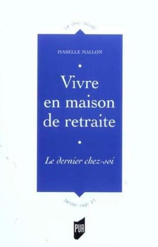 Isabelle Mallon - Vivre en maison de retraite - Le dernier chez-soi.