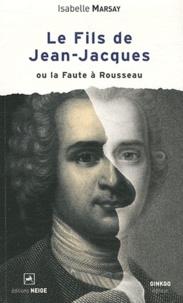 Isabelle Marsay - Le fils de Jean-Jacques ou la Faute à Rousseau.