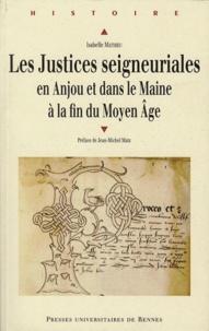 Isabelle Mathieu - Les justices seigneuriales en Anjou et dans le Maine à la fin du Moyen Age.