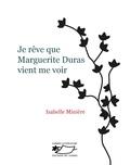 Isabelle Minière - Je rêve que Marguerite Duras vient me voir - Un roman d'écriture.