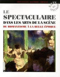 Isabelle Moindrot et Olivier Goetz - Le spectaculaire dans les arts de la scène - Du Romantisme à la Belle Epoque.