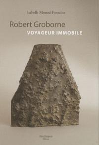 Isabelle Monod-Fontaine - Robert Groborne, voyageur immobile.